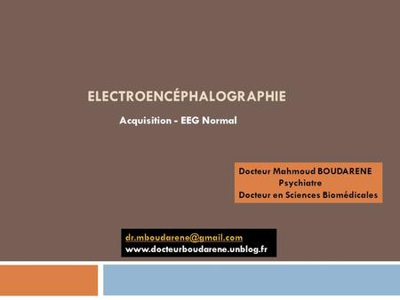 ELECTROENCÉPHALOGRAPHIE Acquisition - EEG Normal Docteur Mahmoud BOUDARENE Psychiatre Docteur en Sciences Biomédicales