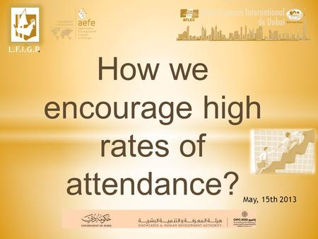 How we encourage high rates of attendance? May, 15th 2013 L.F.I.G.P.