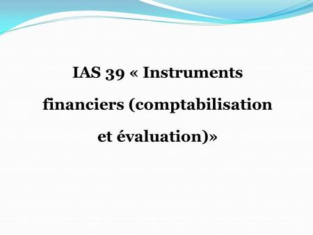 IAS 39 « Instruments financiers (comptabilisation et évaluation)»
