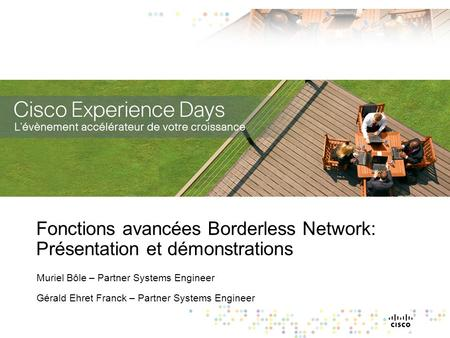 Fonctions avancées Borderless Network: Présentation et démonstrations Muriel Bôle – Partner Systems Engineer Gérald Ehret Franck – Partner Systems Engineer.