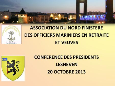 ASSOCIATION DU NORD FINISTERE DES OFFICIERS MARINIERS EN RETRAITE ET VEUVES CONFERENCE DES PRESIDENTS LESNEVEN 20 OCTOBRE 2013.