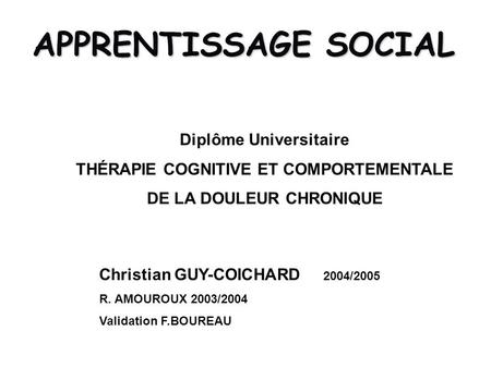 APPRENTISSAGE SOCIAL Christian GUY-COICHARD 2004/2005 R. AMOUROUX 2003/2004 Validation F.BOUREAU Diplôme Universitaire THÉRAPIE COGNITIVE ET COMPORTEMENTALE.