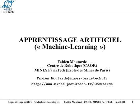Apprentissage artificiel (« Machine-Learning ») Fabien Moutarde, CAOR, MINES ParisTech mai 2011 1 APPRENTISSAGE ARTIFICIEL (« Machine-Learning ») Fabien.