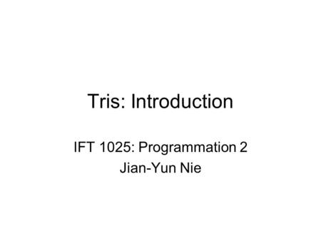 Tris: Introduction IFT 1025: Programmation 2 Jian-Yun Nie.