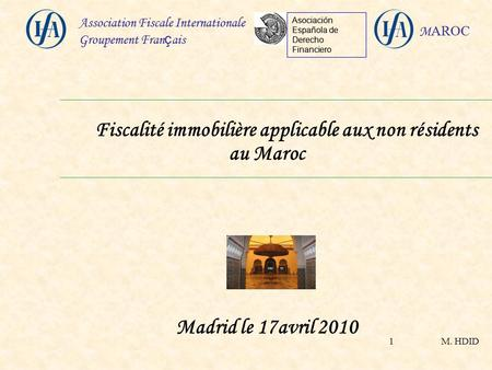 M. HDID Association Fiscale Internationale Groupement Fran ç ais Asociación Española de Derecho Financiero M AROC 1 Fiscalité immobilière applicable aux.
