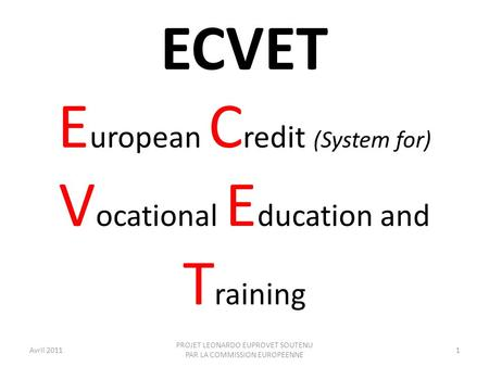 ECVET E uropean C redit (System for) V ocational E ducation and T raining Avril 20111 PROJET LEONARDO EUPROVET SOUTENU PAR LA COMMISSION EUROPEENNE.