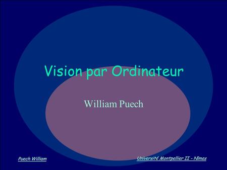 Vision par Ordinateur Puech William Université Montpellier II - Nîmes Vision par Ordinateur William Puech.