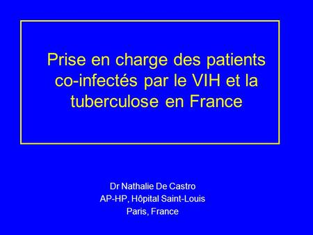 Prise en charge des patients co-infectés par le VIH et la tuberculose en France Dr Nathalie De Castro AP-HP, Hôpital Saint-Louis Paris, France.