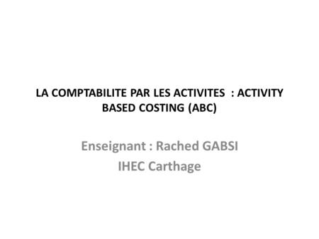 LA COMPTABILITE PAR LES ACTIVITES : ACTIVITY BASED COSTING (ABC) Enseignant : Rached GABSI IHEC Carthage.
