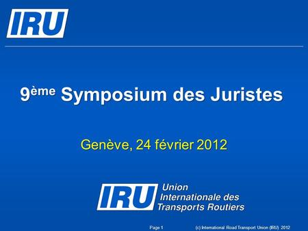 (c) International Road Transport Union (IRU) 2012 9 ème Symposium des Juristes Genève, 24 février 2012 Page 1.