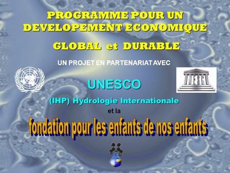 PROGRAMME POUR UN DEVELOPEMENT ECONOMIQUE GLOBAL et DURABLE GLOBAL et DURABLE UN PROJET EN PARTENARIAT AVEC UNESCO (IHP) Hydrologie Internationale et.