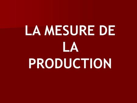 LA MESURE DE LA PRODUCTION
