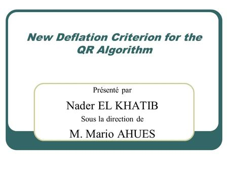 New Deflation Criterion for the QR Algorithm Présenté par Nader EL KHATIB Sous la direction de M. Mario AHUES.