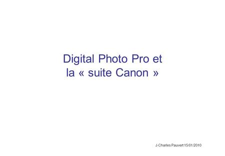 Digital Photo Pro et la « suite Canon » J-Charles Pauvert 15/01/2010.