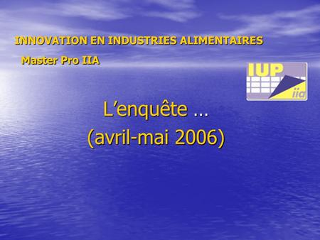 Lenquête … (avril-mai 2006) INNOVATION EN INDUSTRIES ALIMENTAIRES Master Pro IIA.