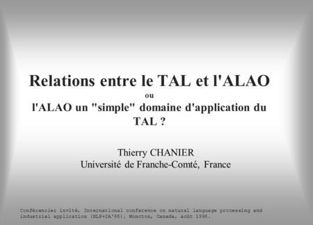 Relations entre le TAL et l'ALAO ou l'ALAO un simple domaine d'application du TAL ? Thierry CHANIER Université de Franche-Comté, France Conférencier.