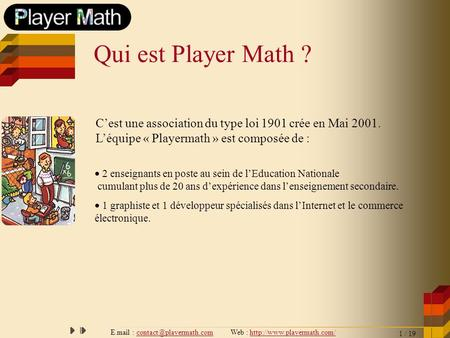 E.mail : contact@playermath.com Web : http://www.playermath.com/ Qui est Player Math ? C'est une association du type loi 1901 crée en Mai 2001. L'équipe.