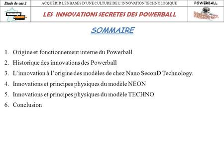 ACQUÉRIR LES BASES DUNE CULTURE DE LINNOVATION TECHNOLOGIQUE POWERBALL LES INNOVATIONS SECRETES DES POWERBALL SOMMAIRE 1.Origine et fonctionnement interne.
