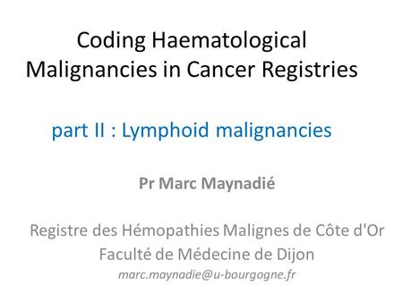 Coding Haematological Malignancies in Cancer Registries part II : Lymphoid malignancies Pr Marc Maynadié Registre des Hémopathies Malignes de Côte d'Or.