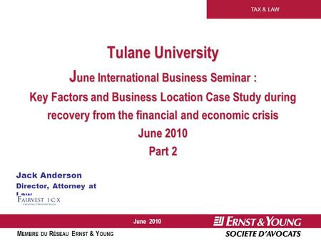 TAX & LAW M EMBRE DU R ÉSEAU E RNST & Y OUNG June 2010 Tulane University J une International Business Seminar : Key Factors and Business Location Case.