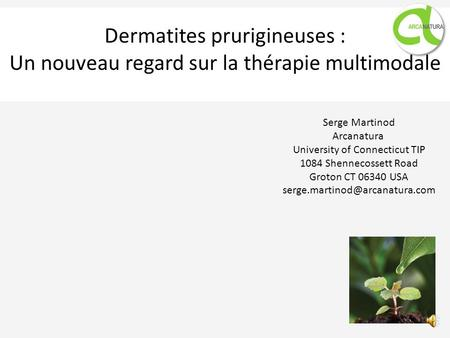 Dermatites prurigineuses : Un nouveau regard sur la thérapie multimodale Serge Martinod Arcanatura University of Connecticut TIP 1084 Shennecossett Road.