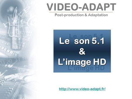 VIDEO-ADAPT P ost-production & Adaptation Le son 5.1 Limage HD Le son 5.1 & Limage HD