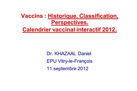 Vaccins : Historique, Classification, Perspectives. Calendrier vaccinal interactif 2012. Dr. KHAZAAL Daniel EPU Vitry-le-François 11 septembre 2012.