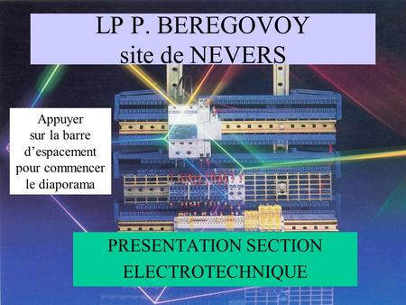 LP P. BEREGOVOY site de NEVERS PRESENTATION SECTION ELECTROTECHNIQUE Appuyer sur la barre despacement pour commencer le diaporama.