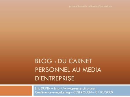 BLOG : DU CARNET PERSONNEL AU MEDIA DENTREPRISE Eric DUPIN –  Conférence e-marketing – CESI ROUEN – 8/10/2009 presse-citron.net.