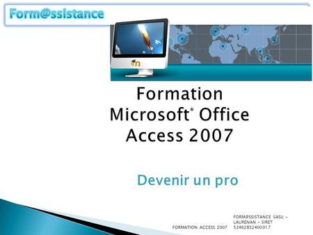Formation Microsoft ® Office Access 2007 Devenir un pro SASU - LAURENAN - SIRET 53462852400017 FORMATION ACCESS 2007.