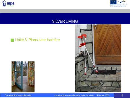 SILVER LIVING. Construction sans obstacle construction sans obstacle selon la loi du 11 Février 2005 1 Unité 3: Plans sans barrière.