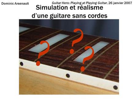 Simulation et réalisme dune guitare sans cordes Guitar Hero: Playing at Playing Guitar, 26 janvier 2007 Dominic Arsenault ? ? ?