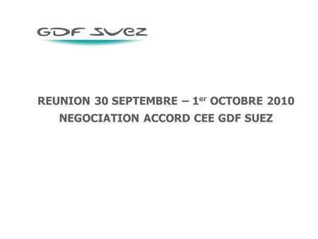 REUNION 30 SEPTEMBRE – 1 er OCTOBRE 2010 NEGOCIATION ACCORD CEE GDF SUEZ.