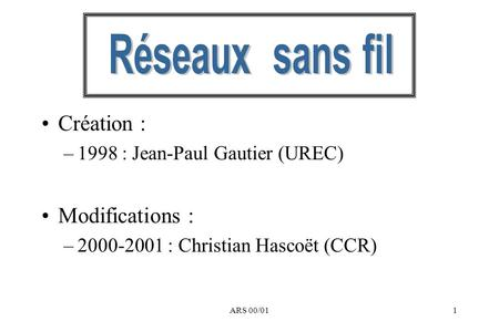ARS 00/011 Création : –1998 : Jean-Paul Gautier (UREC) Modifications : –2000-2001 : Christian Hascoët (CCR)