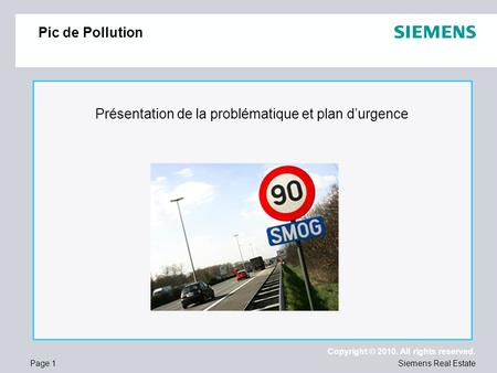 Page 1 Copyright © 2010. All rights reserved. Siemens Real Estate Pic de Pollution Présentation de la problématique et plan durgence.