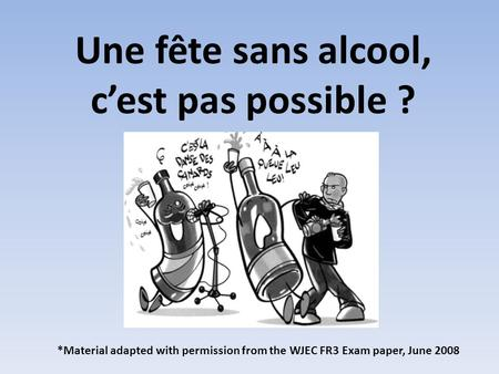 Une fête sans alcool, cest pas possible ? *Material adapted with permission from the WJEC FR3 Exam paper, June 2008.