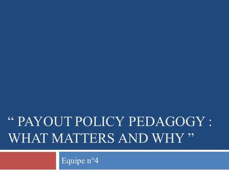 PAYOUT POLICY PEDAGOGY : WHAT MATTERS AND WHY Equipe n°4.