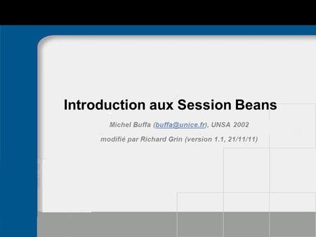 Introduction aux Session Beans Michel Buffa UNSA modifié par Richard Grin (version 1.1, 21/11/11)