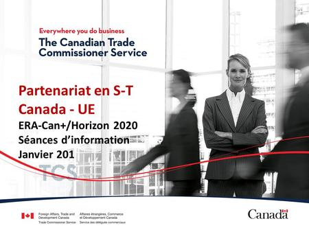 Presentation name (Name of presenter) (Position) (Division/Post name, City) Partenariat en S-T Canada - UE ERA-Can+/Horizon 2020 Séances dinformation Janvier.