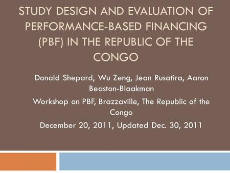 STUDY DESIGN AND EVALUATION OF PERFORMANCE-BASED FINANCING (PBF) IN THE REPUBLIC OF THE CONGO Donald Shepard, Wu Zeng, Jean Rusatira, Aaron Beaston-Blaakman.