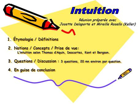 Lintuition selon Thomas dAquin, Descartes, Kant et Bergson. 3 questions, 20 mn environ par question. 1. Étymologie / Définitions 2. Notions / Concepts.