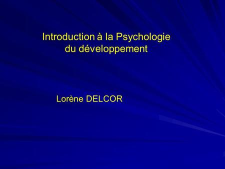 Introduction à la Psychologie du développement Lorène DELCOR.