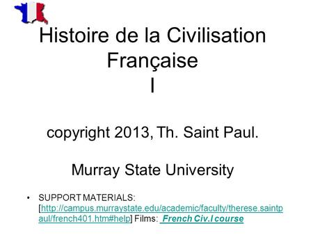 Histoire de la Civilisation Française I copyright 2013, Th. Saint Paul. Murray State University SUPPORT MATERIALS: [http://campus.murraystate.edu/academic/faculty/therese.saintp.