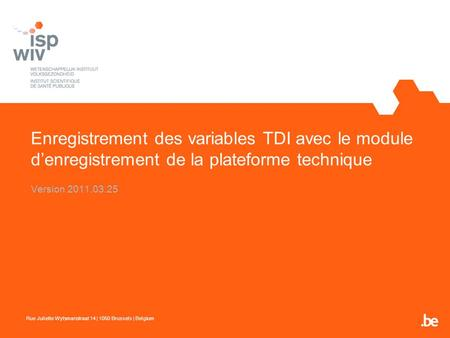 Enregistrement des variables TDI avec le module denregistrement de la plateforme technique Version 2011.03.25 Rue Juliette Wytsmanstraat 14 | 1050 Brussels.