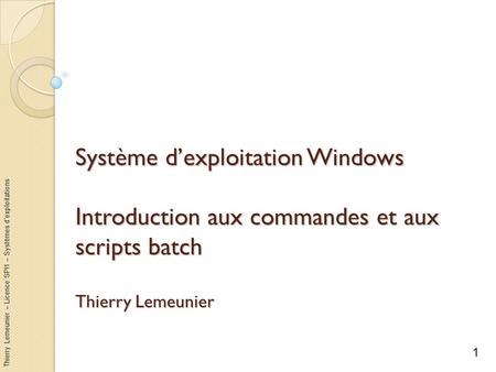 Thierry Lemeunier – Licence SPI1 – Systèmes dexploitations Système dexploitation Windows Introduction aux commandes et aux scripts batch Thierry Lemeunier.