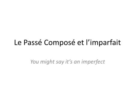 Le Passé Composé et limparfait You might say its an imperfect.