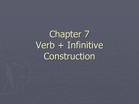 Chapter 7 Verb + Infinitive Construction. Verb + Infinitive- What is the Verb? The only verb being conjugated is the actual verb being done. The only.