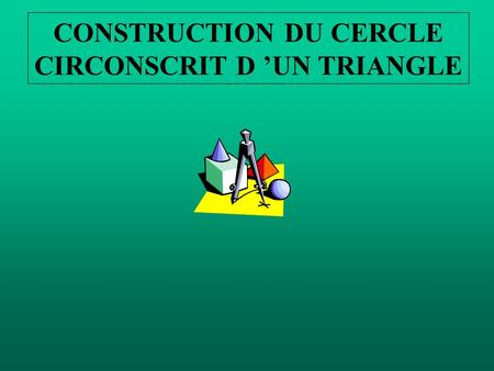CONSTRUCTION DU CERCLE CIRCONSCRIT D UN TRIANGLE.