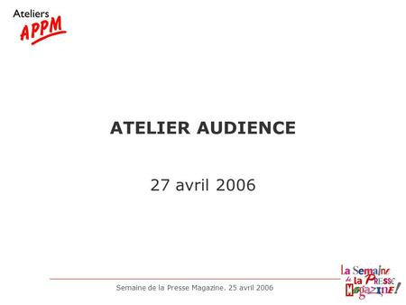 Semaine de la Presse Magazine. 25 avril 2006 ATELIER AUDIENCE 27 avril 2006.