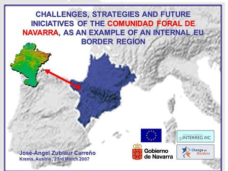 CHALLENGES, STRATEGIES AND FUTURE INICIATIVES OF THE COMUNIDAD FORAL DE NAVARRA, AS AN EXAMPLE OF AN INTERNAL EU BORDER REGION José-Ángel Zubiaur Carreño.